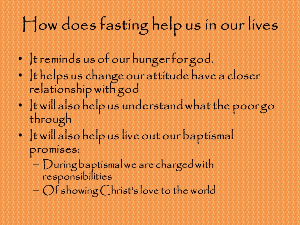 How does fasting help us in our lives It reminds us of our hunger for god. It helps us change our attitude have a closer relationship with god It will