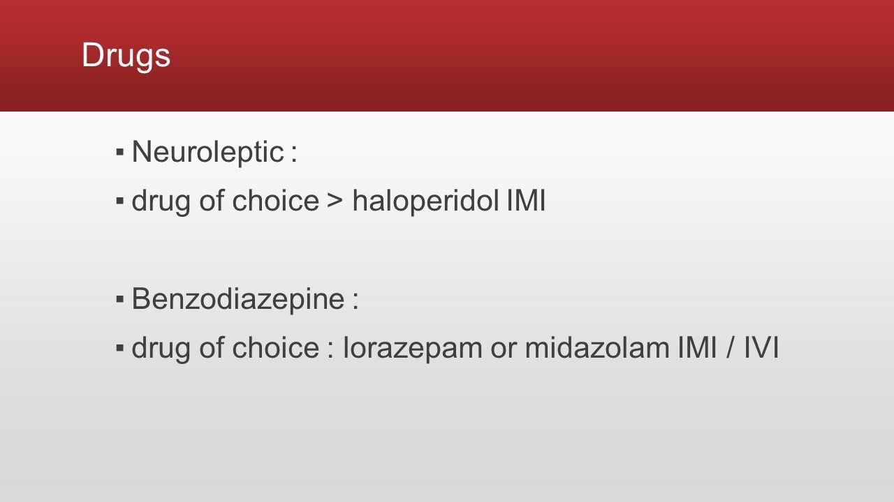 Drugs ▪Neuroleptic : ▪drug of choice > haloperidol IMI ▪Benzodiazepine : ▪drug of choice : lorazepam or midazolam IMI / IVI