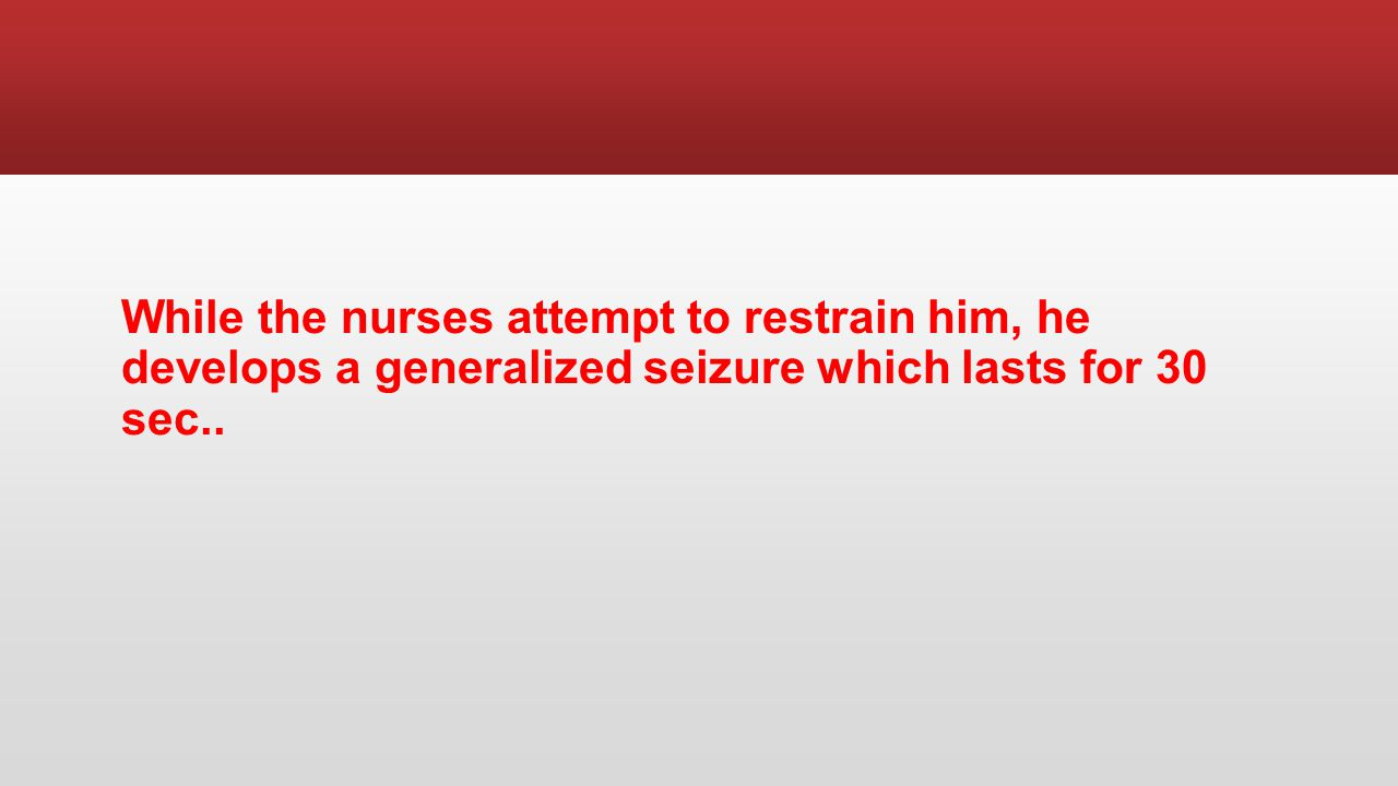 While the nurses attempt to restrain him, he develops a generalized seizure which lasts for 30 sec..
