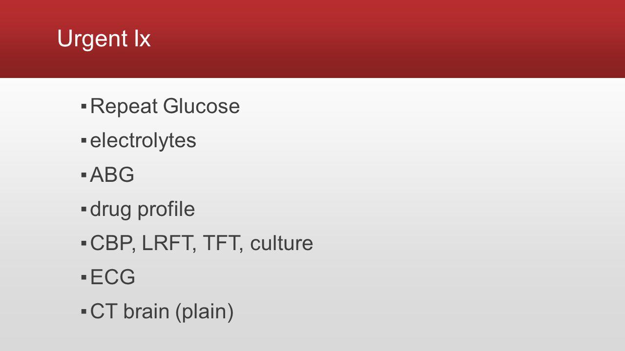 Urgent Ix ▪Repeat Glucose ▪electrolytes ▪ABG ▪drug profile ▪CBP, LRFT, TFT, culture ▪ECG ▪CT brain (plain)