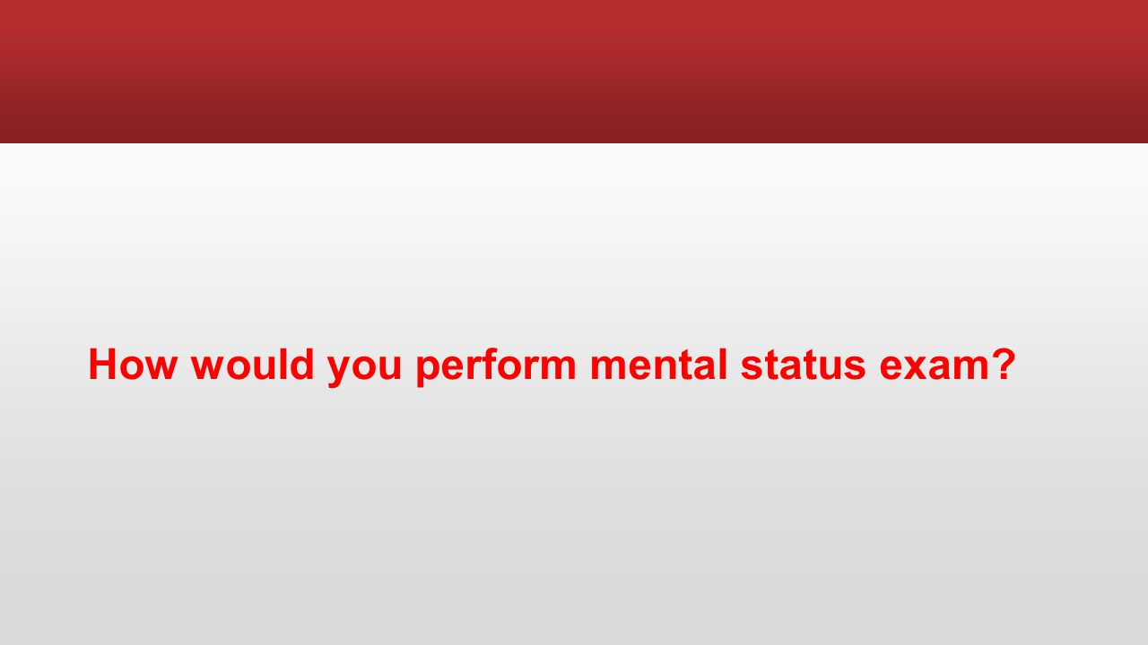 How would you perform mental status exam