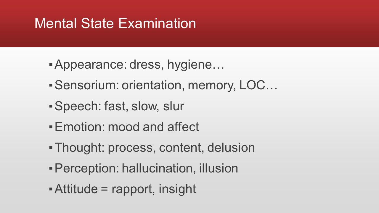 Mental State Examination ▪Appearance: dress, hygiene… ▪Sensorium: orientation, memory, LOC… ▪Speech: fast, slow, slur ▪Emotion: mood and affect ▪Thought: process, content, delusion ▪Perception: hallucination, illusion ▪Attitude = rapport, insight