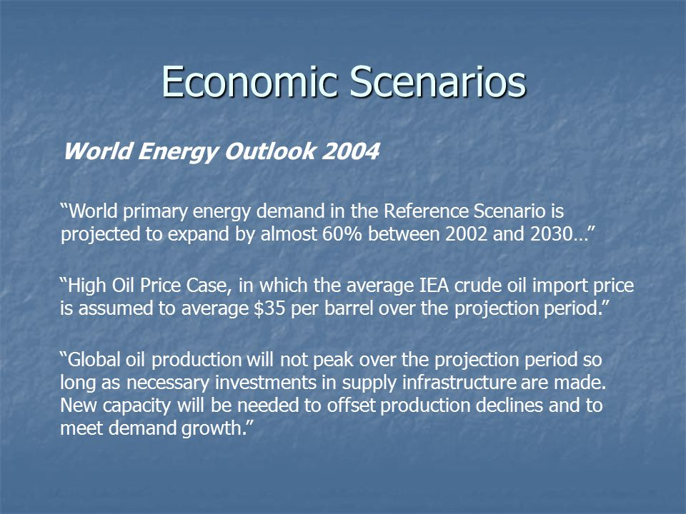 Economic Scenarios World primary energy demand in the Reference Scenario is projected to expand by almost 60% between 2002 and 2030… High Oil Price Case, in which the average IEA crude oil import price is assumed to average $35 per barrel over the projection period. Global oil production will not peak over the projection period so long as necessary investments in supply infrastructure are made.