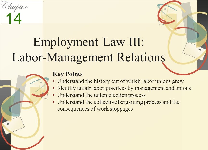 Chapter Key Points Understand the history out of which labor unions grew Identify unfair labor practices by management and unions Understand the union election process Understand the collective bargaining process and the consequences of work stoppages 14 Employment Law III: Labor-Management Relations