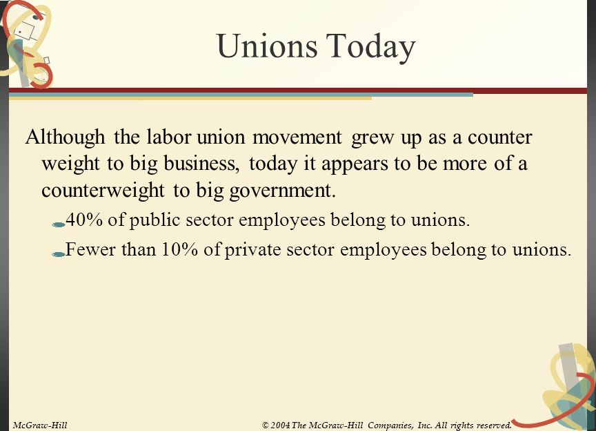 Labor Union History—Part I  Late 1800s: The industrial revolution prospered through the exploitation of labor—adult and child  1870s-'80s: The Knights of Labor admitted nearly all workers and started fighting for wage and hour laws, health care and mandatory education  AFL later organized workers along craft lines  1932: Norris-LaGuardia Act passed providing some minimal protection for unionizers  1935: CIO evolved to serve the interests of ordinary labor McGraw-Hill© 2004 The McGraw-Hill Companies, Inc.
