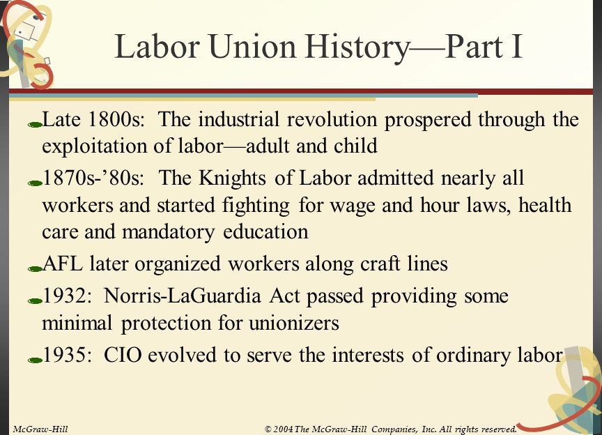 Labor Union History—Part II  1935: Wagner Act passed clearly legalizing unions and establishing the NLRB  1947: Taft-Hartley Act passed prohibiting unfair labor practices by unions  1955: AFL and CIO combined  1959: Landrum-Griffin Act passed regulating union financial matters and providing a Bill of Rights for union members  Today: The National Labor Relations Act (NLRA) now includes the Wagner and Taft-Hartley Acts and much of the Landrum-Griffin Act McGraw-Hill© 2004 The McGraw-Hill Companies, Inc.