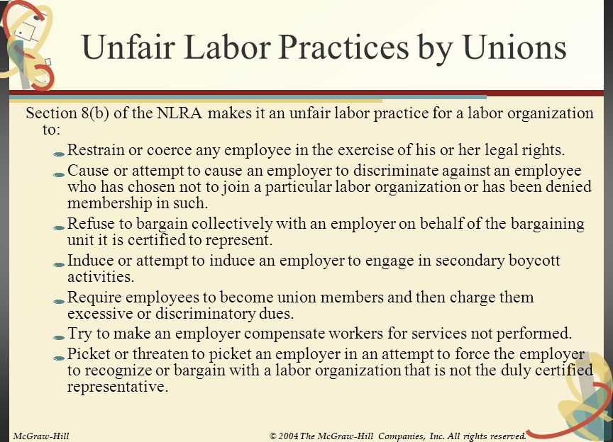 Unfair Labor Practices by Unions Section 8(b) of the NLRA makes it an unfair labor practice for a labor organization to:  Restrain or coerce any employee in the exercise of his or her legal rights.