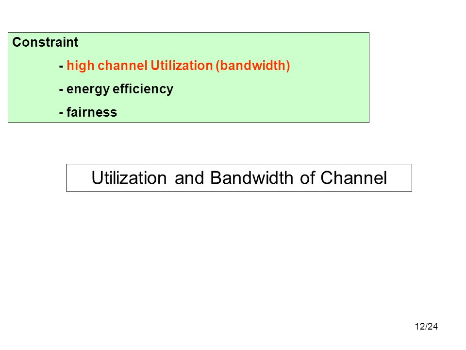 12/24 Utilization and Bandwidth of Channel Constraint - high channel Utilization (bandwidth) - energy efficiency - fairness