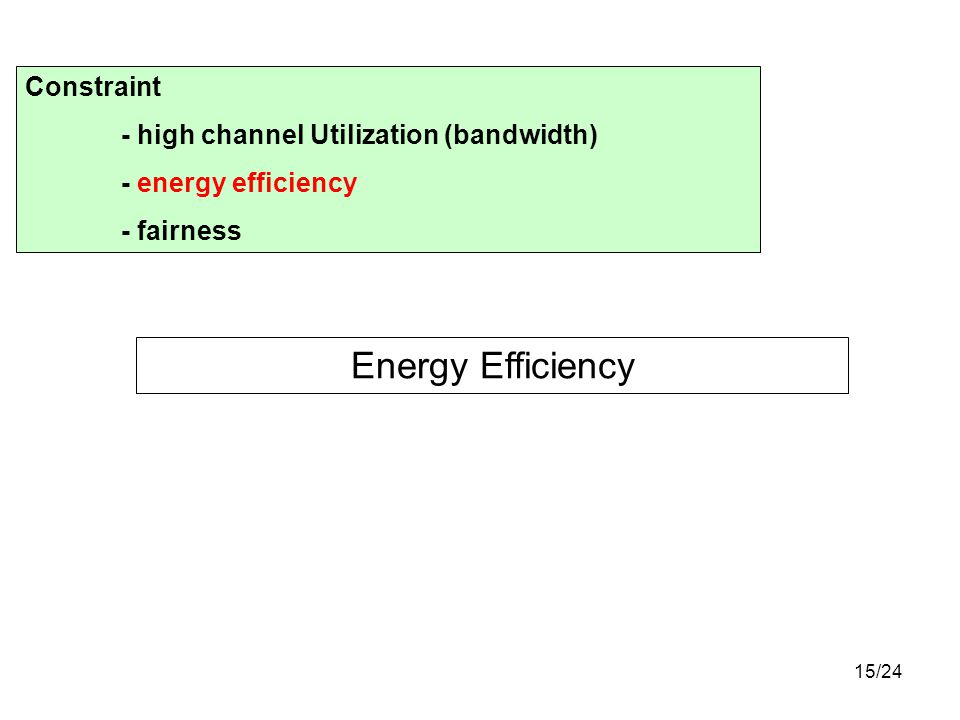 15/24 Energy Efficiency Constraint - high channel Utilization (bandwidth) - energy efficiency - fairness