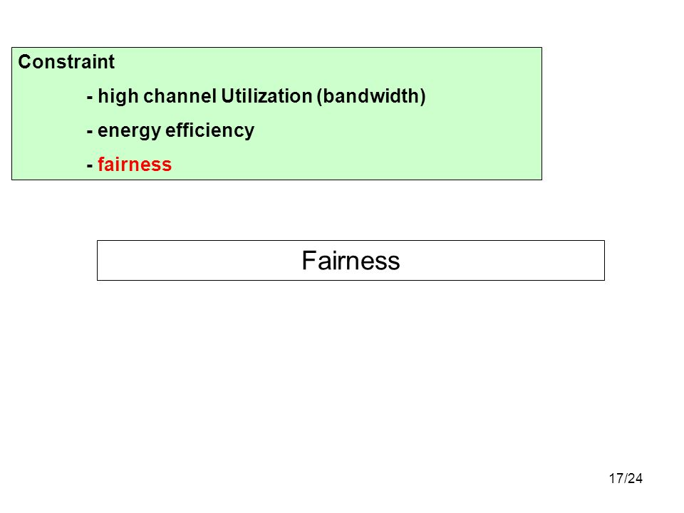 17/24 Fairness Constraint - high channel Utilization (bandwidth) - energy efficiency - fairness