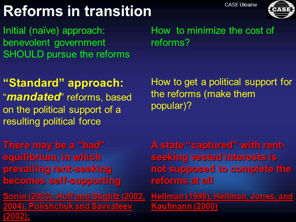 Standard approach: mandated reforms, based on the political support of a resulting political force CASE Ukraine Reforms in transitionThere may be a bad equilibrium, in which prevailing rent-seeking becomes self-supporting Sonin (2003), Hoff and Stiglitz (2002, 2004), Polishchuk and Savvateev (2002); Initial (naïve) approach: benevolent government SHOULD pursue the reforms How to minimize the cost of reforms.