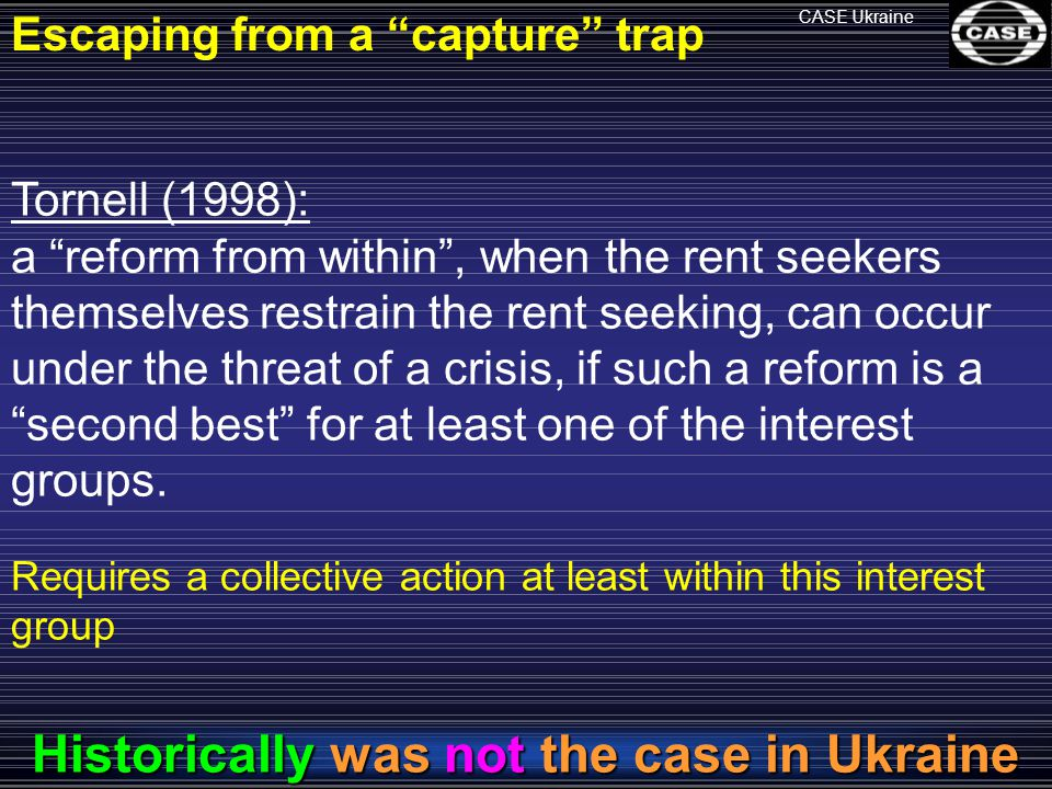 CASE Ukraine Tornell (1998): a reform from within , when the rent seekers themselves restrain the rent seeking, can occur under the threat of a crisis, if such a reform is a second best for at least one of the interest groups.