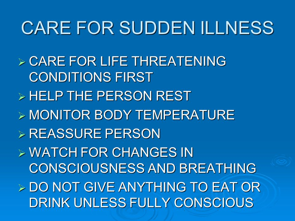 CARE FOR SUDDEN ILLNESS  CARE FOR LIFE THREATENING CONDITIONS FIRST  HELP THE PERSON REST  MONITOR BODY TEMPERATURE  REASSURE PERSON  WATCH FOR CHANGES IN CONSCIOUSNESS AND BREATHING  DO NOT GIVE ANYTHING TO EAT OR DRINK UNLESS FULLY CONSCIOUS