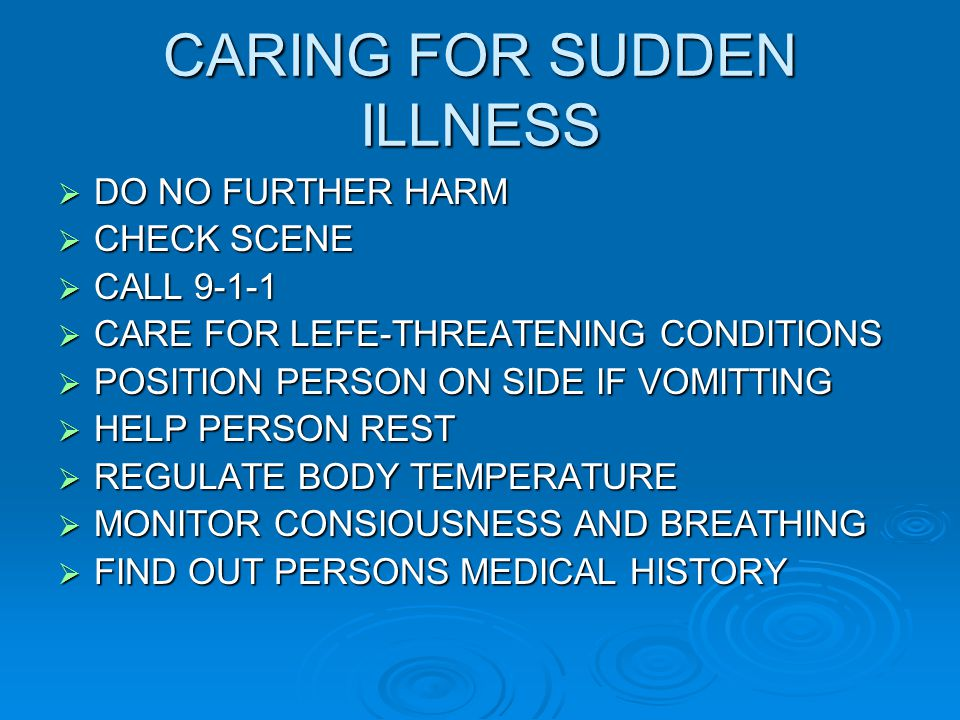 CARING FOR SUDDEN ILLNESS  DO NO FURTHER HARM  CHECK SCENE  CALL 9-1-1  CARE FOR LEFE-THREATENING CONDITIONS  POSITION PERSON ON SIDE IF VOMITTING  HELP PERSON REST  REGULATE BODY TEMPERATURE  MONITOR CONSIOUSNESS AND BREATHING  FIND OUT PERSONS MEDICAL HISTORY