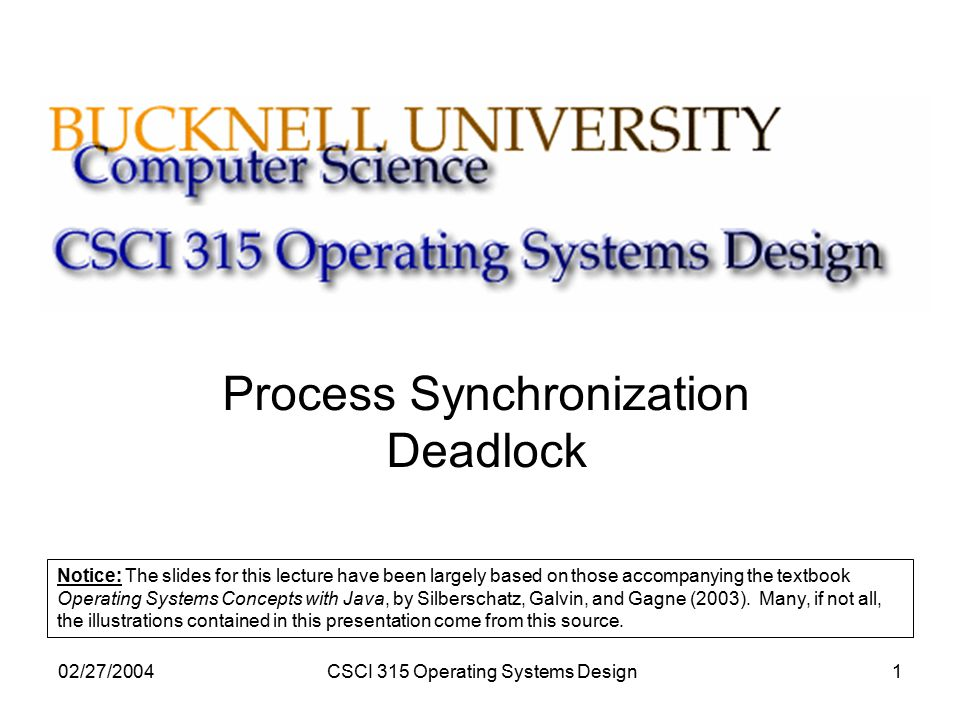 02/27/2004CSCI 315 Operating Systems Design1 Process Synchronization Deadlock Notice: The slides for this lecture have been largely based on those accompanying the textbook Operating Systems Concepts with Java, by Silberschatz, Galvin, and Gagne (2003).