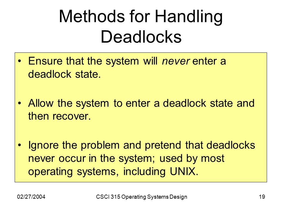 02/27/2004CSCI 315 Operating Systems Design19 Methods for Handling Deadlocks Ensure that the system will never enter a deadlock state.