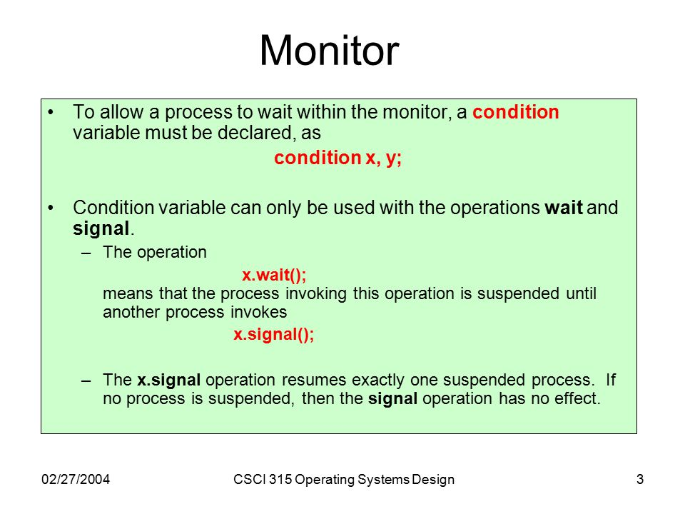 02/27/2004CSCI 315 Operating Systems Design3 Monitor To allow a process to wait within the monitor, a condition variable must be declared, as condition x, y; Condition variable can only be used with the operations wait and signal.