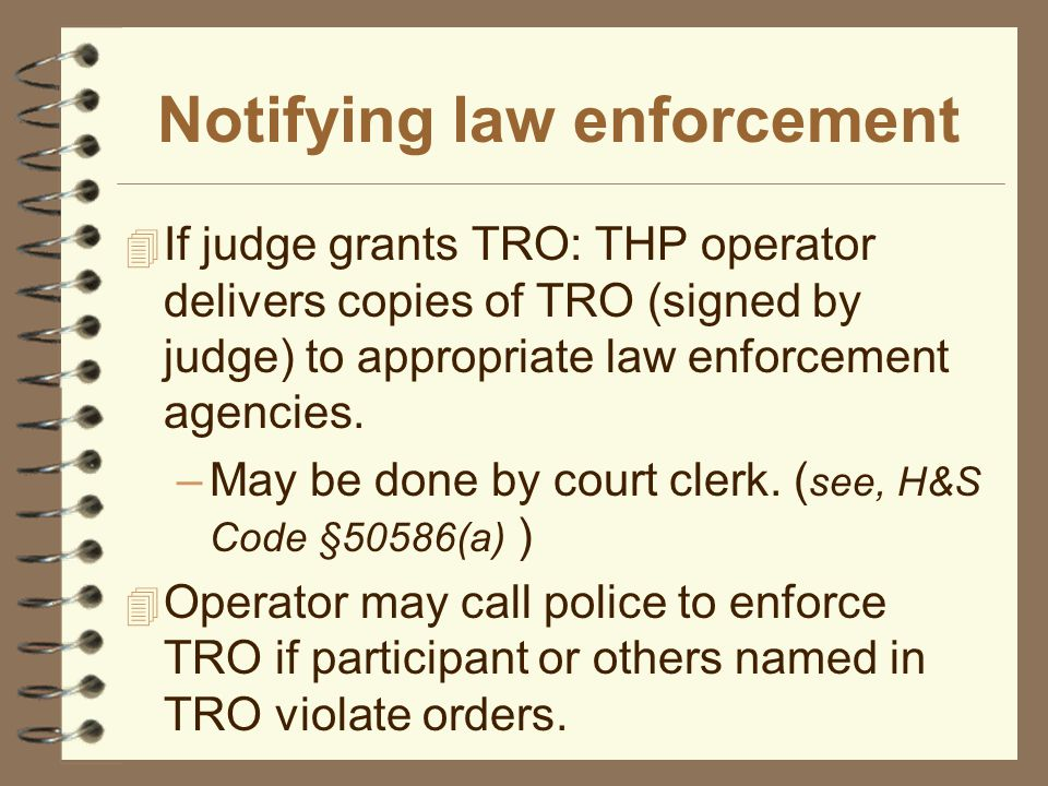 Notifying law enforcement 4 If judge grants TRO: THP operator delivers copies of TRO (signed by judge) to appropriate law enforcement agencies.