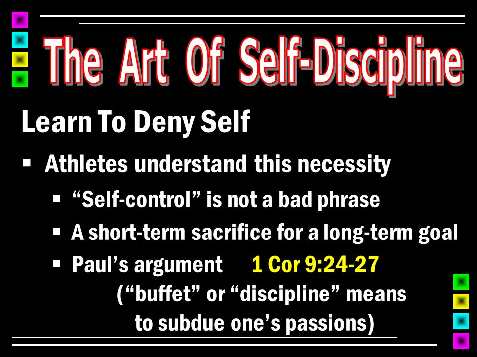Learn To Deny Self  Athletes understand this necessity  Self-control is not a bad phrase  A short-term sacrifice for a long-term goal  Paul's argument 1 Cor 9:24-27 ( buffet or discipline means to subdue one's passions)