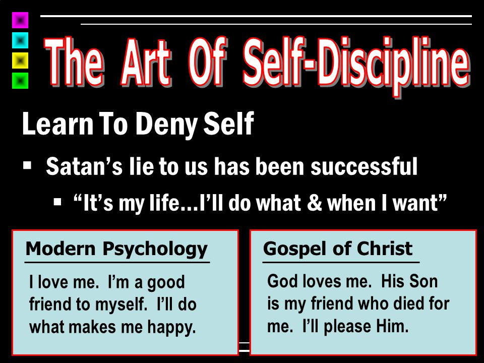 Learn To Deny Self  When we do what Jesus commands, we've learned to deny ourselves to follow Him  After all, it isn't our life anymore 1 Cor 6:18-20