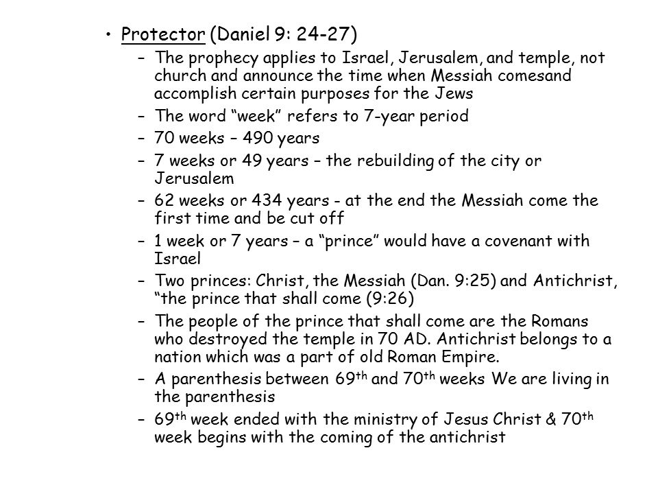 Protector (Daniel 9: 24-27) –The prophecy applies to Israel, Jerusalem, and temple, not church and announce the time when Messiah comesand accomplish certain purposes for the Jews –The word week refers to 7-year period –70 weeks – 490 years –7 weeks or 49 years – the rebuilding of the city or Jerusalem –62 weeks or 434 years - at the end the Messiah come the first time and be cut off –1 week or 7 years – a prince would have a covenant with Israel –Two princes: Christ, the Messiah (Dan.