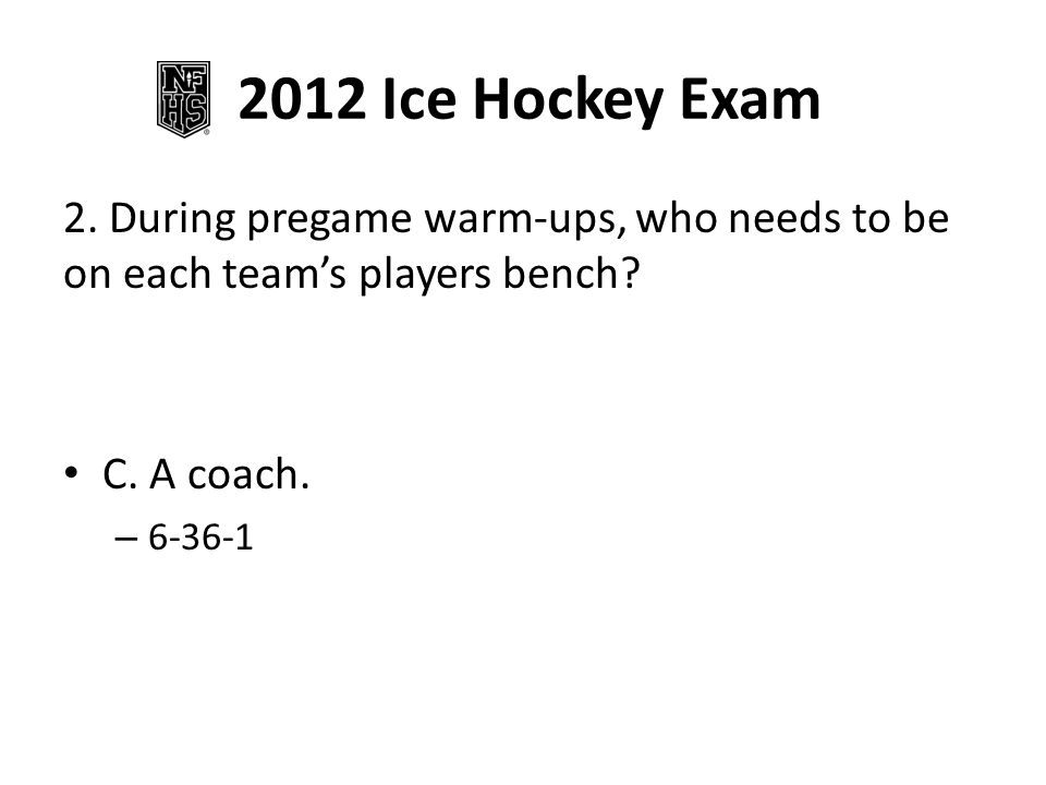 2012 Ice Hockey Exam 2.During pregame warm-ups, who needs to be on each team's players bench.