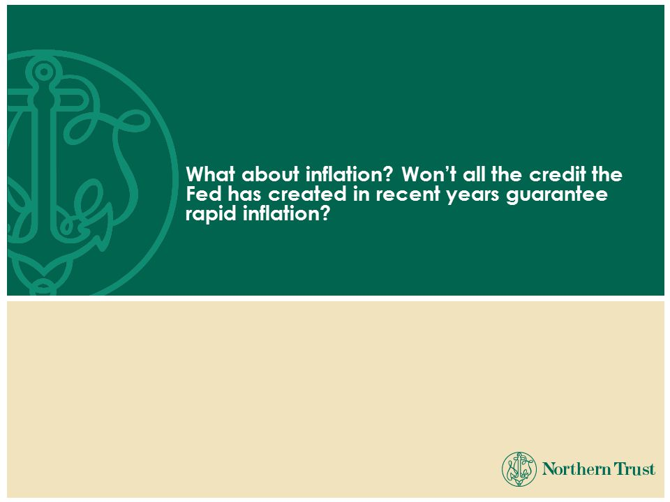 What about inflation? Won't all the credit the Fed has created in recent years guarantee rapid inflation?