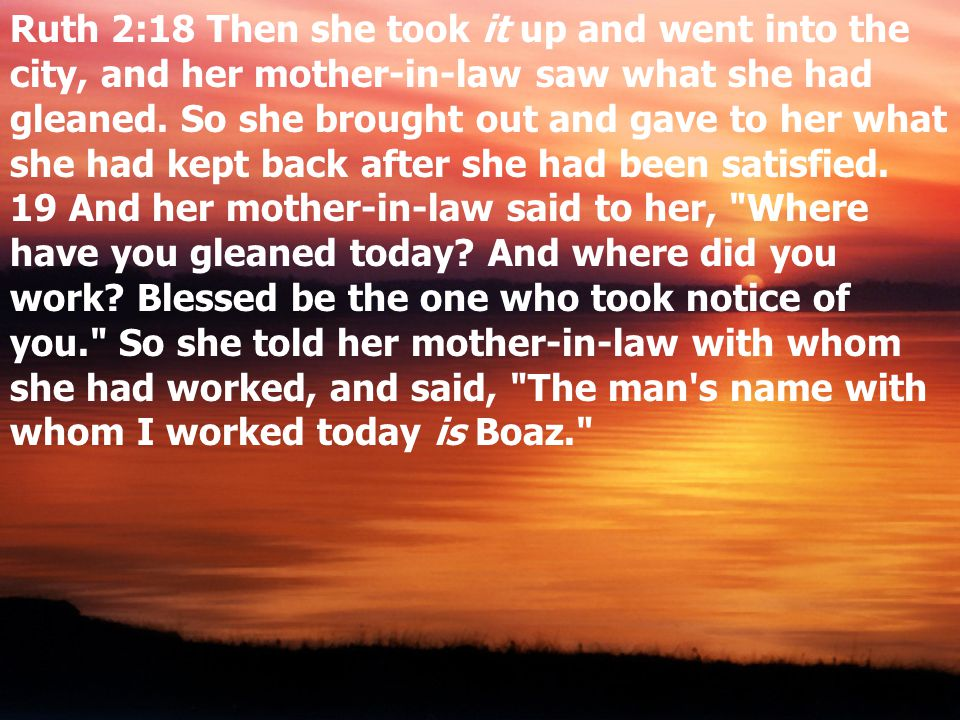 Ruth 2:18 Then she took it up and went into the city, and her mother-in-law saw what she had gleaned.