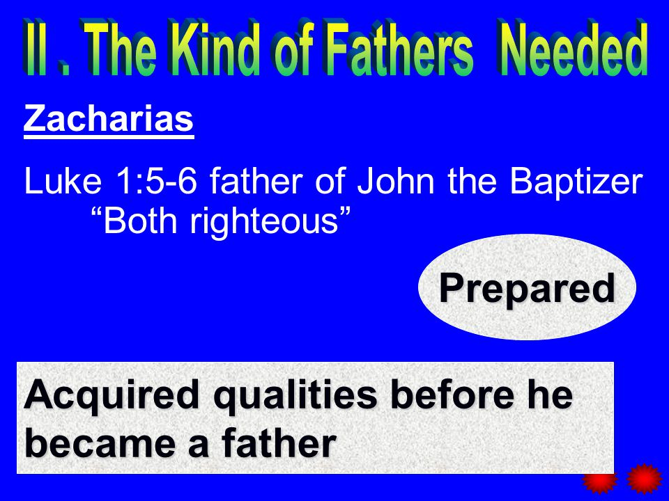 Zacharias Luke 1:5-6 father of John the Baptizer Both righteous Acquired qualities before he became a father Prepared