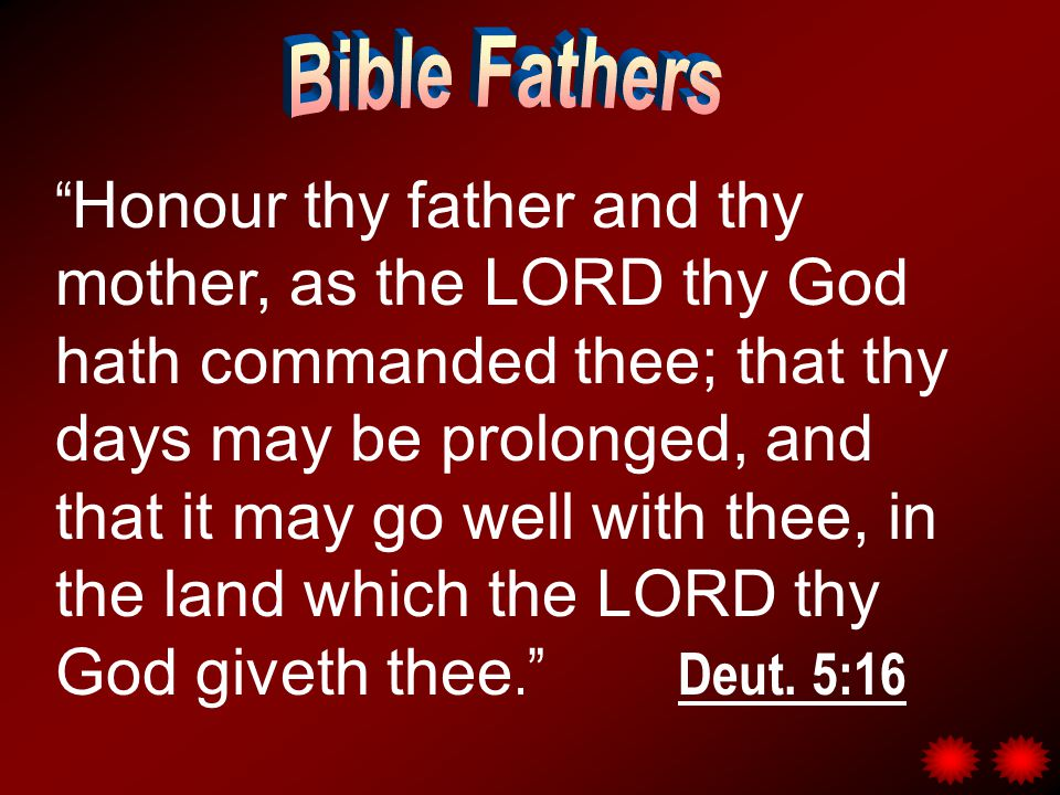 Honour thy father and thy mother, as the LORD thy God hath commanded thee; that thy days may be prolonged, and that it may go well with thee, in the land which the LORD thy God giveth thee. Deut.