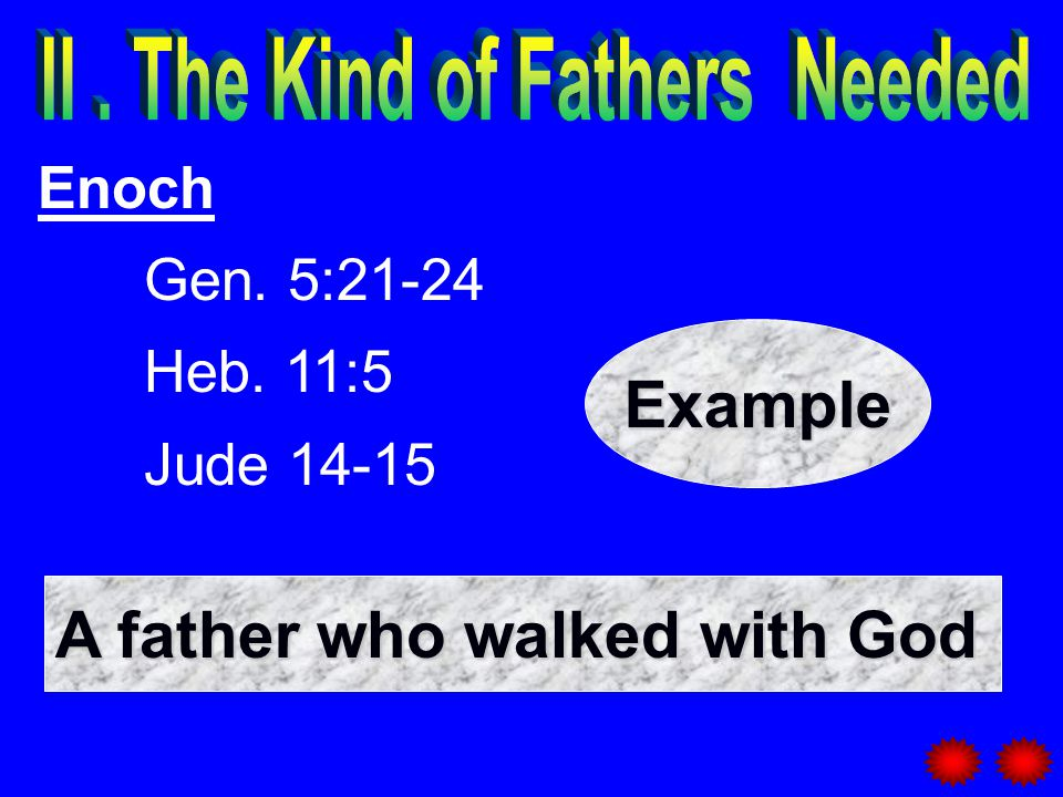 Enoch Gen. 5:21-24 Heb. 11:5 Jude 14-15 A father who walked with God Example