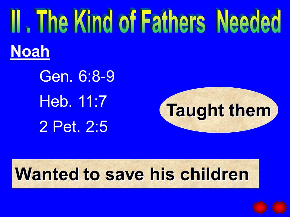 Noah Gen. 6:8-9 Heb. 11:7 2 Pet. 2:5 Wanted to save his children Taught them