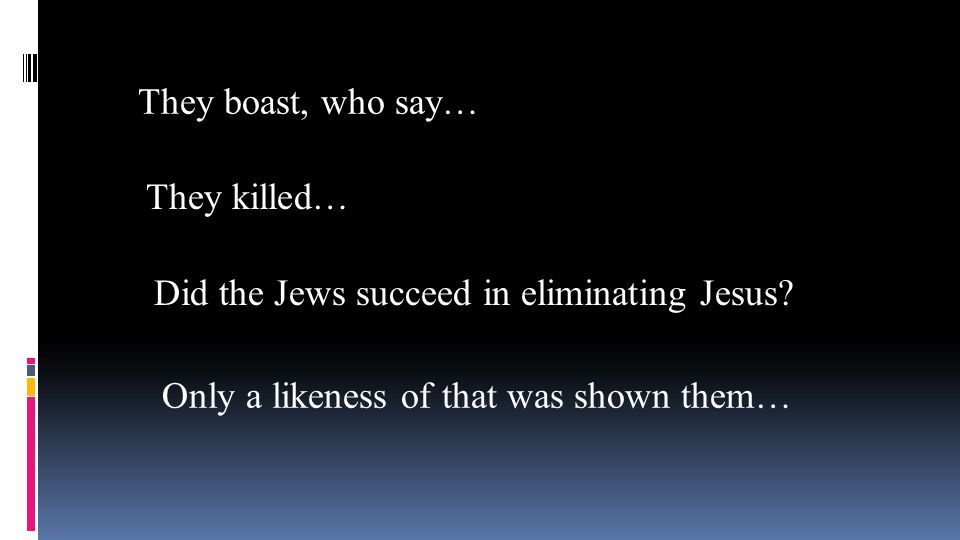 They boast, who say… They killed… Did the Jews succeed in eliminating Jesus? Only a likeness of that was shown them…