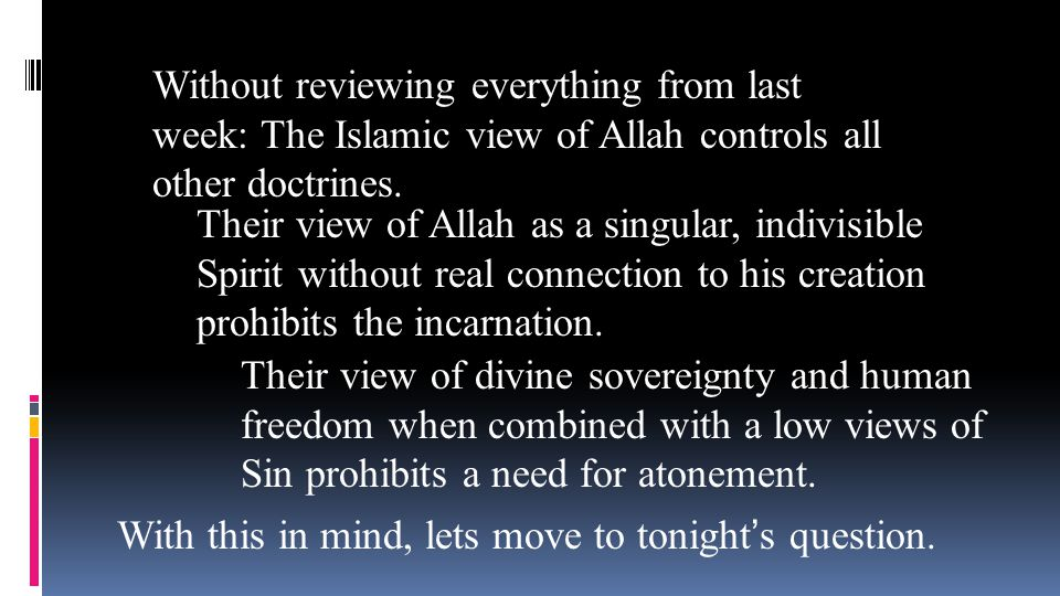 Without reviewing everything from last week: The Islamic view of Allah controls all other doctrines. Their view of Allah as a singular, indivisible Sp