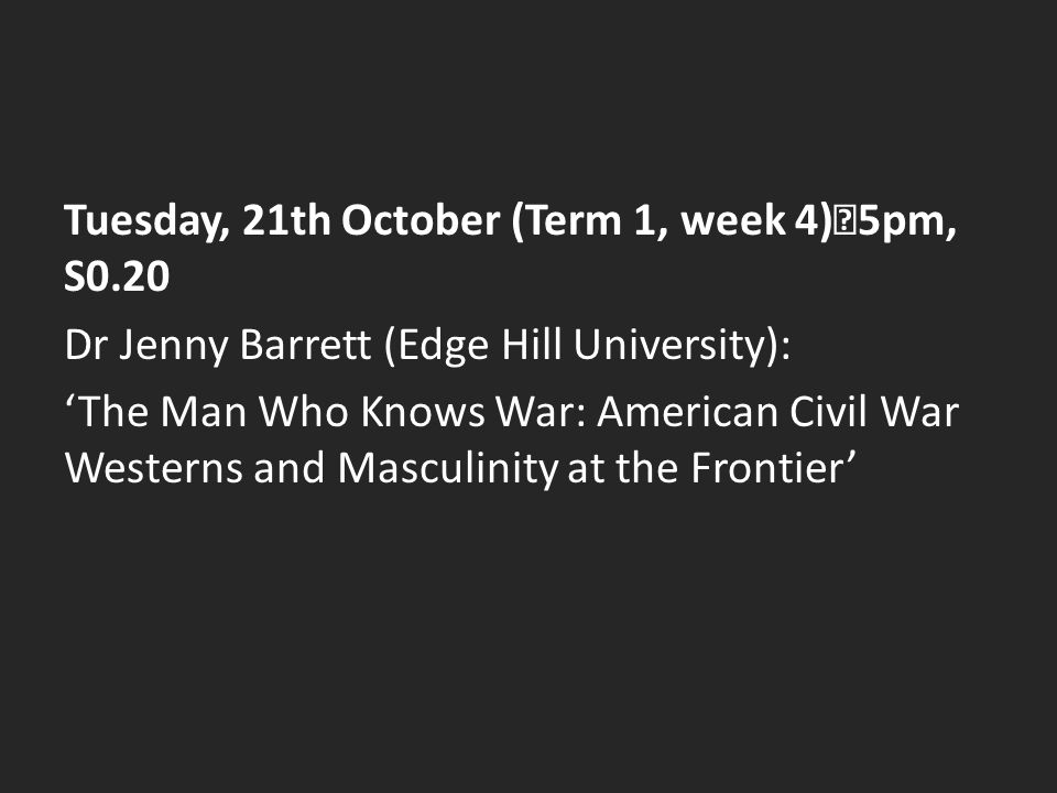 Tuesday, 21th October (Term 1, week 4) 5pm, S0.20 Dr Jenny Barrett (Edge Hill University): 'The Man Who Knows War: American Civil War Westerns and Mas