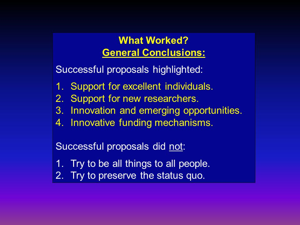 What Worked? General Conclusions: Successful proposals highlighted: 1.Support for excellent individuals. 2.Support for new researchers. 3. Innovation