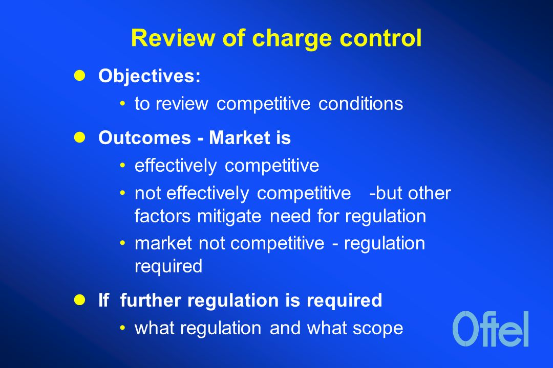 Review of charge control Objectives: to review competitive conditions Outcomes - Market is effectively competitive not effectively competitive -but other factors mitigate need for regulation market not competitive - regulation required If further regulation is required what regulation and what scope