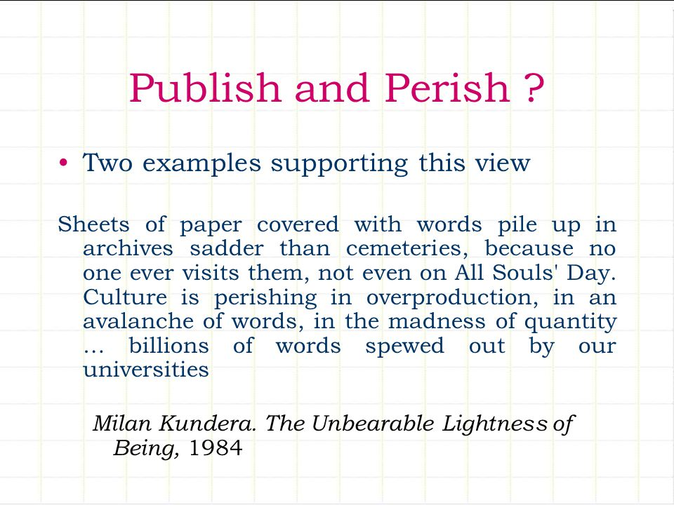 Publish and Perish ? Two examples supporting this view Sheets of paper covered with words pile up in archives sadder than cemeteries, because no one e
