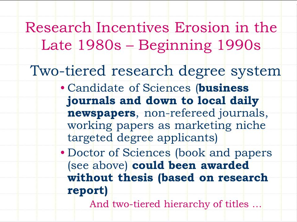 Research Incentives Erosion in the Late 1980s – Beginning 1990s Two-tiered research degree system Candidate of Sciences ( business journals and down t