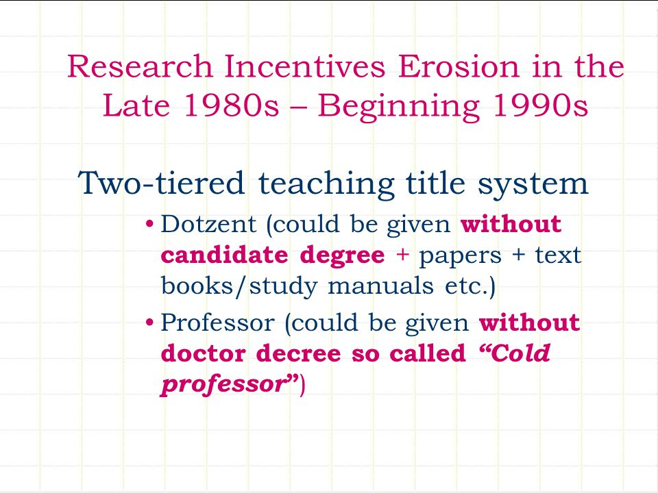Two-tiered teaching title system Dotzent (could be given without candidate degree + papers + text books/study manuals etc.) Professor (could be given without doctor decree so called Cold professor ) Research Incentives Erosion in the Late 1980s – Beginning 1990s