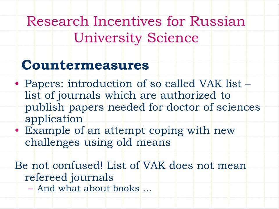 Research Incentives for Russian University Science Papers: introduction of so called VAK list – list of journals which are authorized to publish papers needed for doctor of sciences application Example of an attempt coping with new challenges using old means Be not confused.