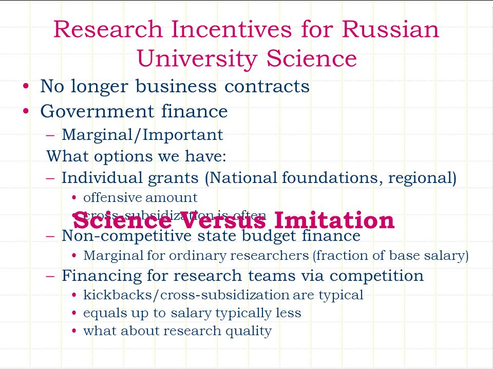 Research Incentives for Russian University Science No longer business contracts Government finance –Marginal/Important What options we have: –Individu