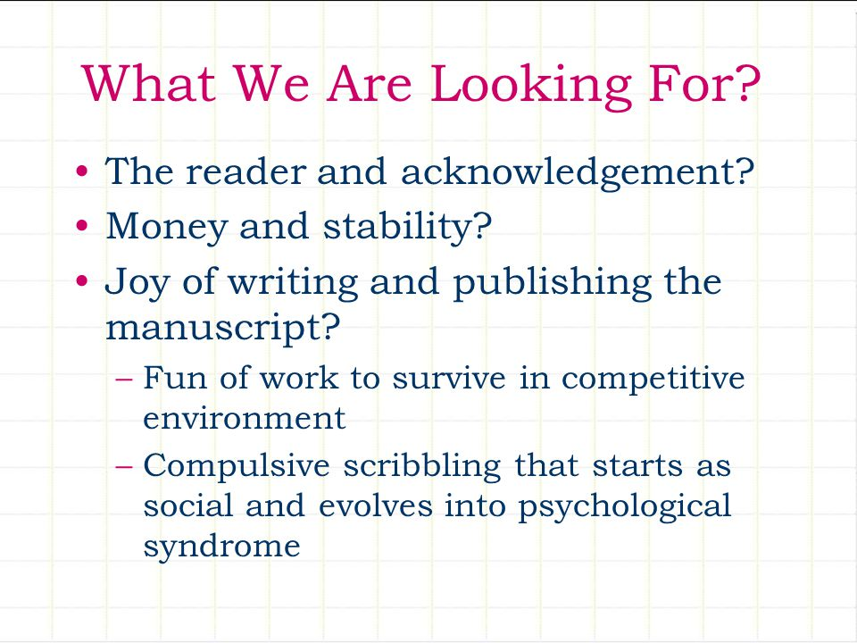 What We Are Looking For? The reader and acknowledgement? Money and stability? Joy of writing and publishing the manuscript? –Fun of work to survive in