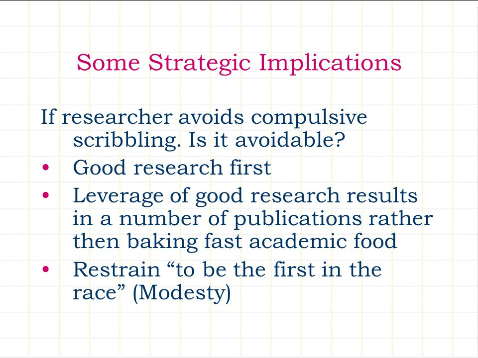 Some Strategic Implications If researcher avoids compulsive scribbling. Is it avoidable? Good research first Leverage of good research results in a nu