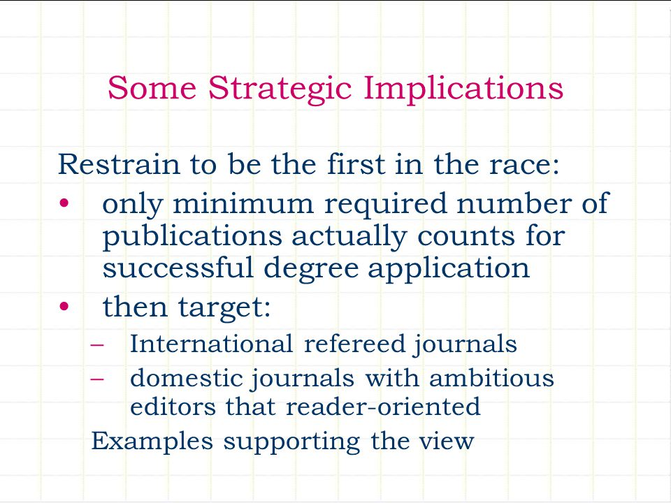 Some Strategic Implications Restrain to be the first in the race: only minimum required number of publications actually counts for successful degree application then target: –International refereed journals –domestic journals with ambitious editors that reader-oriented Examples supporting the view