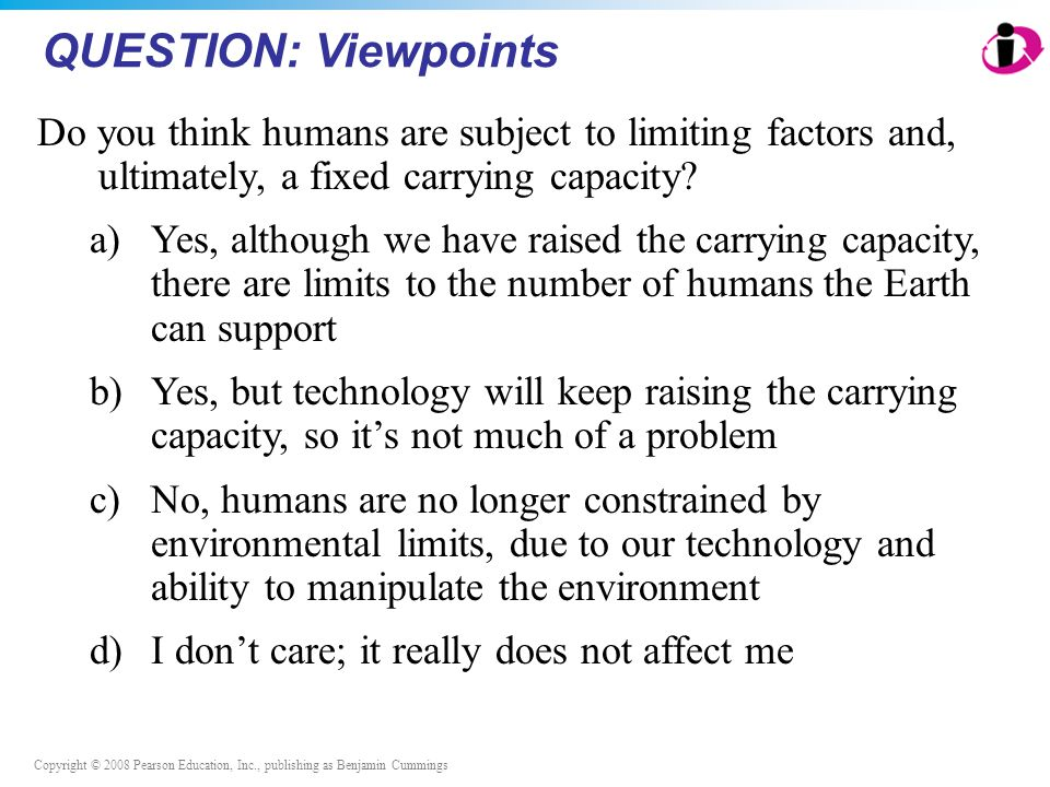 Copyright © 2008 Pearson Education, Inc., publishing as Benjamin Cummings QUESTION: Viewpoints Do you think humans are subject to limiting factors and, ultimately, a fixed carrying capacity.