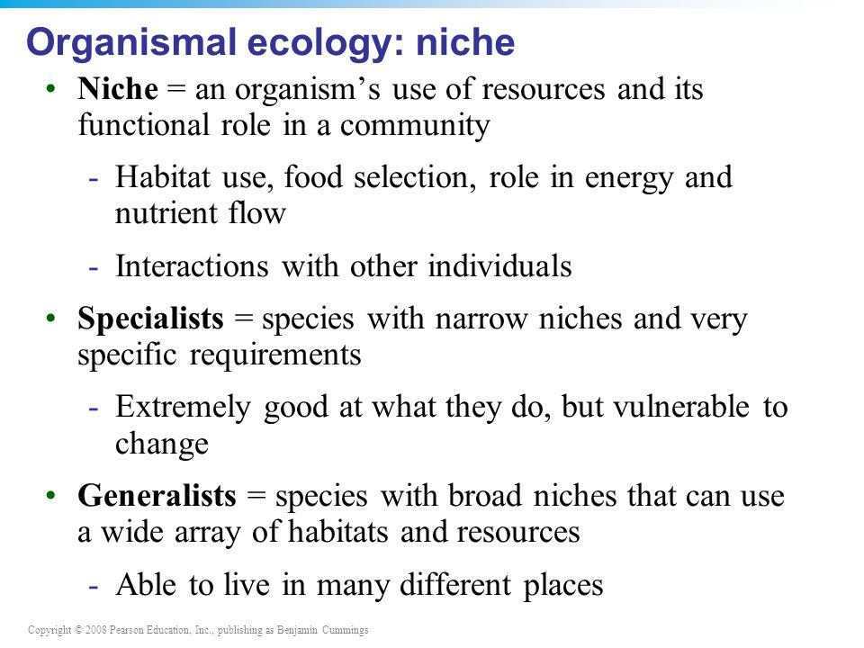 Copyright © 2008 Pearson Education, Inc., publishing as Benjamin Cummings Organismal ecology: niche Niche = an organism's use of resources and its functional role in a community -Habitat use, food selection, role in energy and nutrient flow -Interactions with other individuals Specialists = species with narrow niches and very specific requirements -Extremely good at what they do, but vulnerable to change Generalists = species with broad niches that can use a wide array of habitats and resources -Able to live in many different places