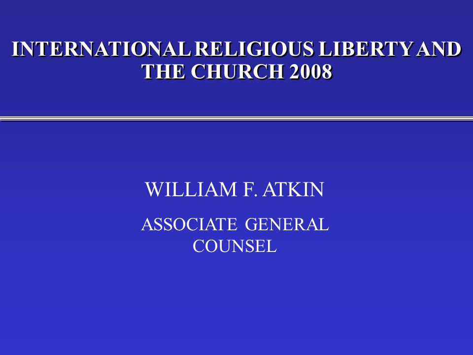 INTERNATIONAL RELIGIOUS LIBERTY AND THE CHURCH 2008 WILLIAM F. ATKIN ASSOCIATE GENERAL COUNSEL