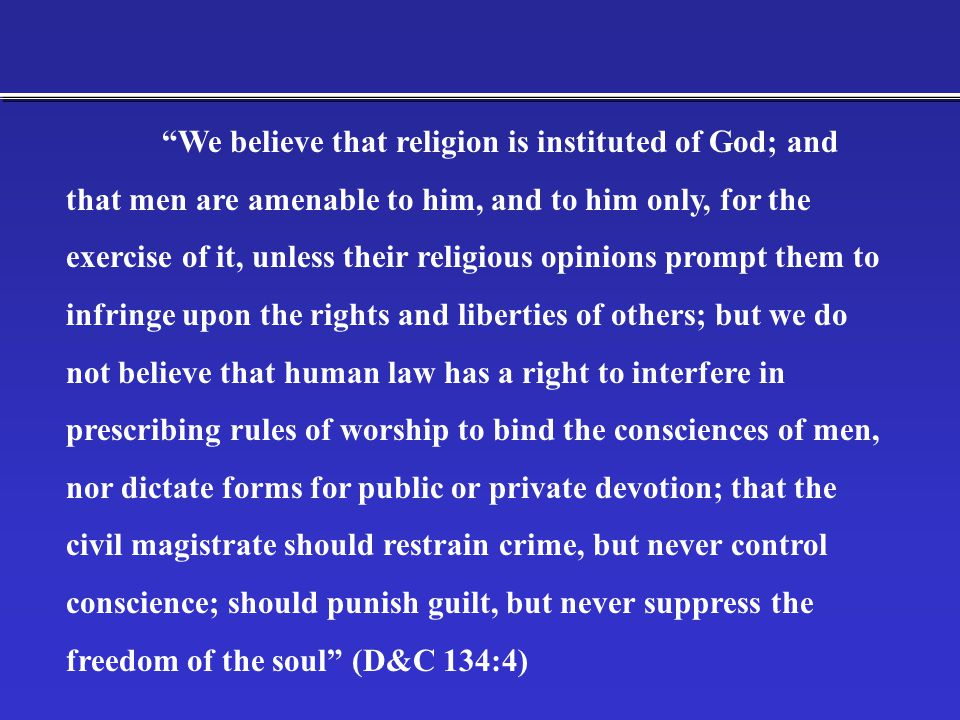 We believe that religion is instituted of God; and that men are amenable to him, and to him only, for the exercise of it, unless their religious opinions prompt them to infringe upon the rights and liberties of others; but we do not believe that human law has a right to interfere in prescribing rules of worship to bind the consciences of men, nor dictate forms for public or private devotion; that the civil magistrate should restrain crime, but never control conscience; should punish guilt, but never suppress the freedom of the soul (D&C 134:4)
