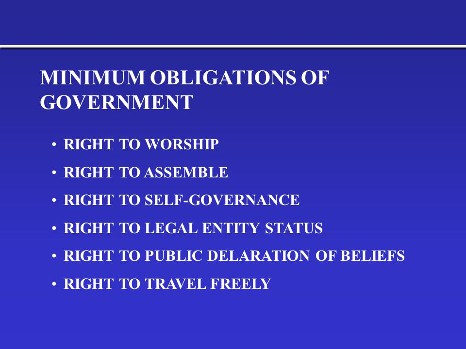 RIGHT TO WORSHIP RIGHT TO ASSEMBLE RIGHT TO SELF-GOVERNANCE RIGHT TO LEGAL ENTITY STATUS RIGHT TO PUBLIC DELARATION OF BELIEFS RIGHT TO TRAVEL FREELY MINIMUM OBLIGATIONS OF GOVERNMENT